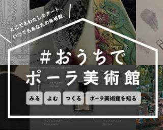 「#おうちでポーラ美術館」を楽しもう!特設サイトで約30コンテンツを公開中