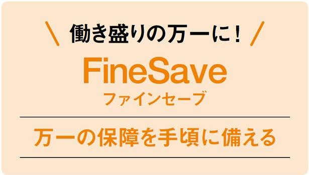 働き盛りの万一に !「FineSave」は万一の保障を手頃に備える保険。