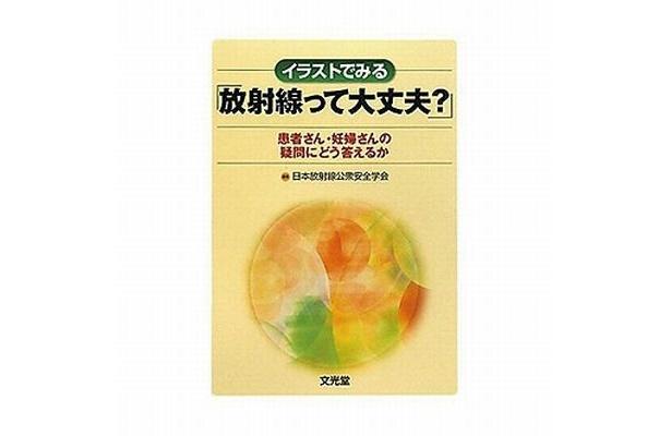 『イラストで見る「放射能って大丈夫?」~患者さん・妊婦さんの疑問にどう答えるか~』(2100円 著/日本放射線公衆安全学会 文光堂)