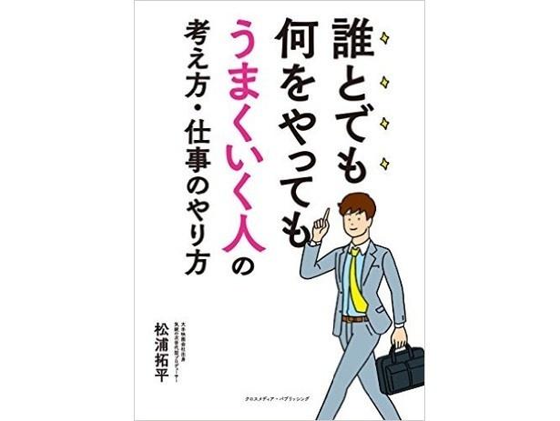 『誰とでも何をやってもうまくいく人の考え方・仕事のやり方』(松浦拓平/クロスメディア・パブリッシング)