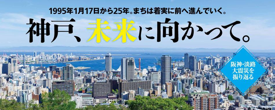 阪神・淡路大震災を振り返る 神戸、未来に向かって。