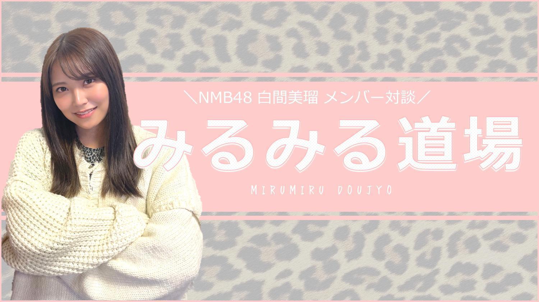 NMB48白間美瑠 対談連載「みるみる道場」
