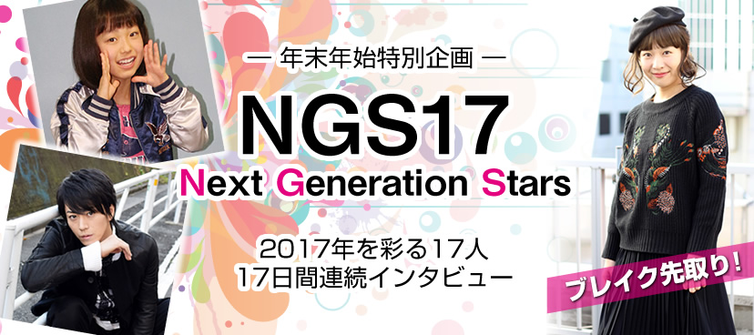 ブレイク先取り!17日間連続インタビュー連載「NGS17」