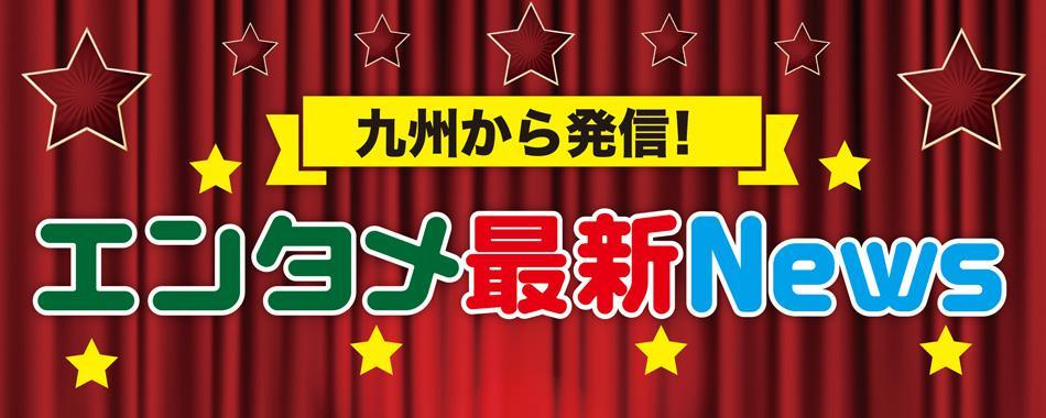 九州から発信!最新エンタメNEWS