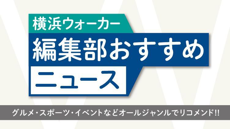 「横浜ウォーカー」編集部おすすめニュース